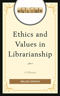 Book Cover: Ethics and Values in Librarianship: A History, by Wallace Koehler